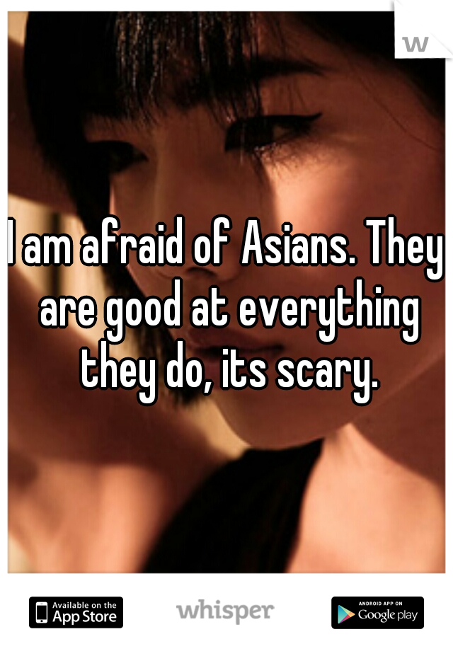 I am afraid of Asians. They are good at everything they do, its scary.