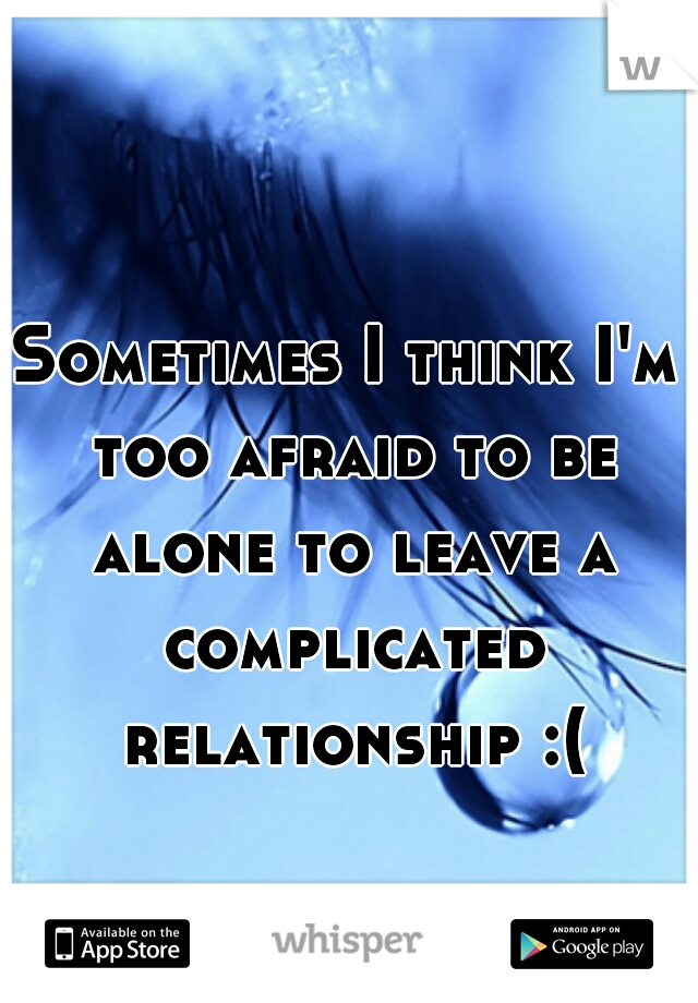 Sometimes I think I'm too afraid to be alone to leave a complicated relationship :(