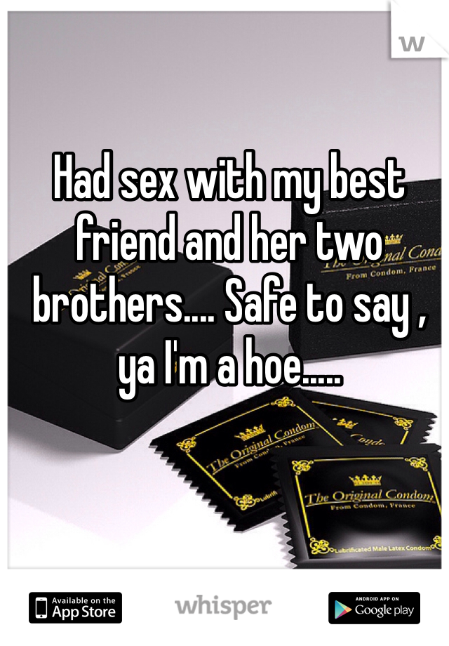 Had sex with my best friend and her two brothers.... Safe to say , ya I'm a hoe.....