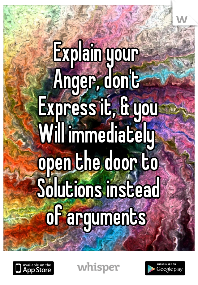 Explain your  Anger, don't  Express it, & you Will immediately  open the door to Solutions instead of arguments