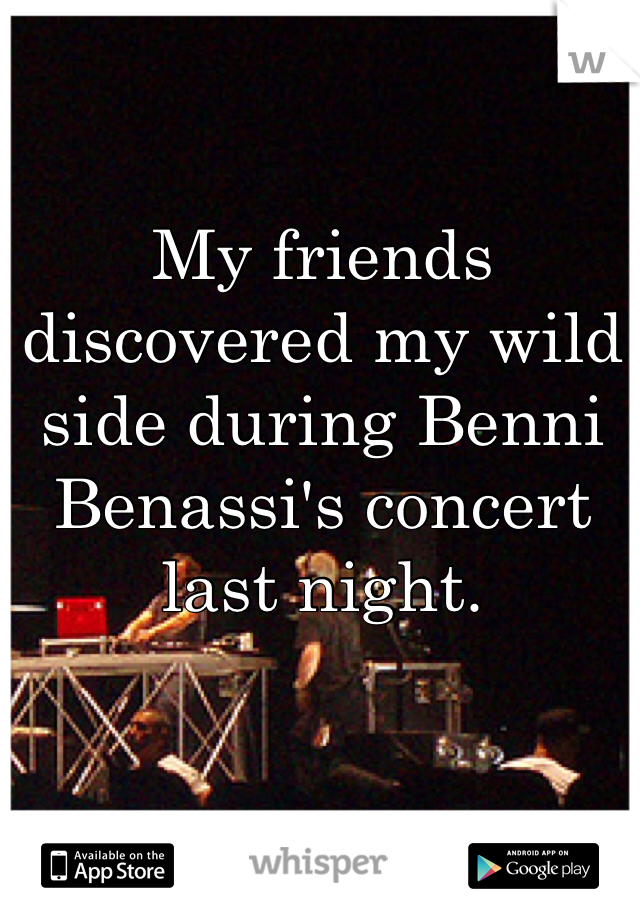 My friends discovered my wild side during Benni Benassi's concert last night.