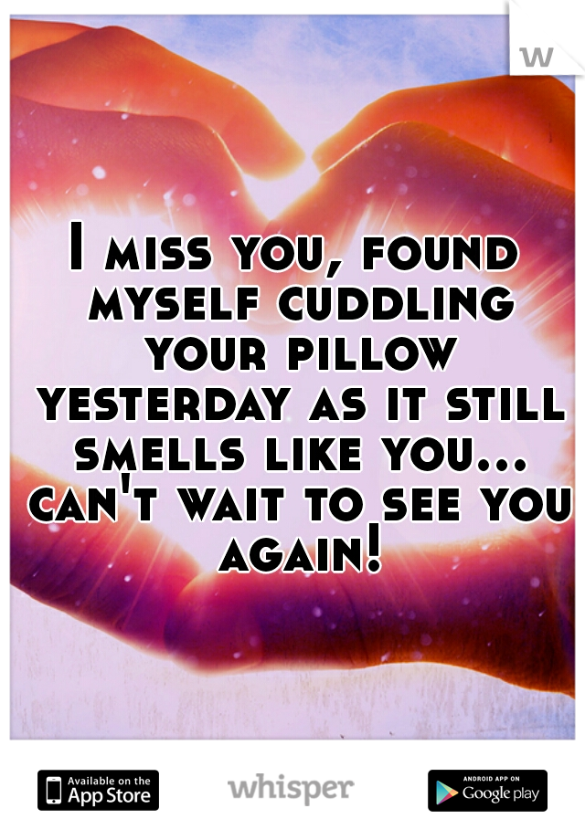 I miss you, found myself cuddling your pillow yesterday as it still smells like you... can't wait to see you again!