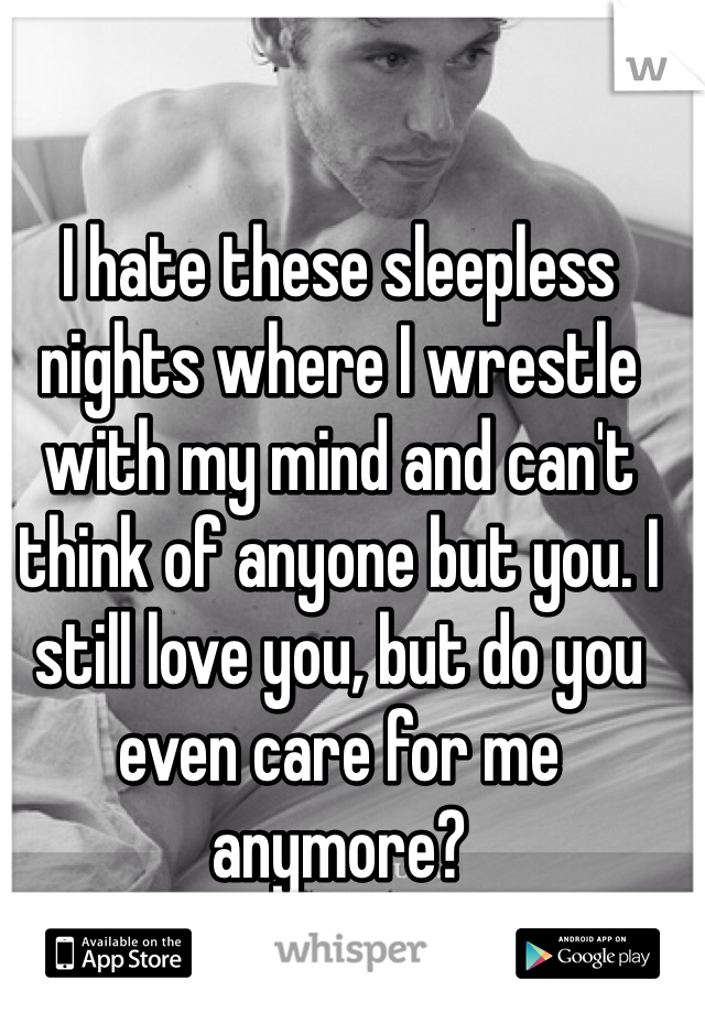 I hate these sleepless nights where I wrestle with my mind and can't think of anyone but you. I still love you, but do you even care for me anymore?