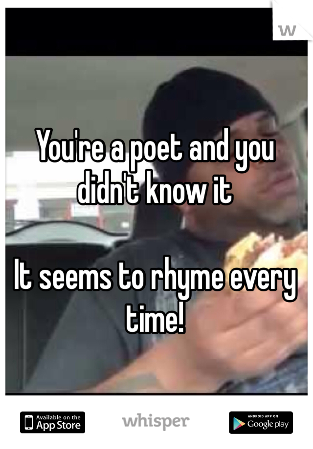 You're a poet and you didn't know it  It seems to rhyme every time!