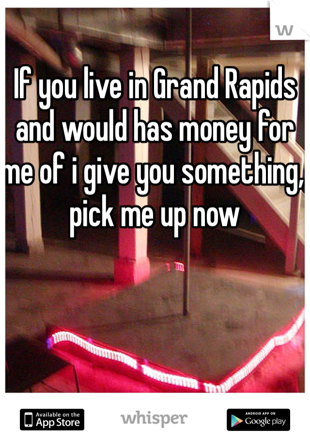 If you live in Grand Rapids and would has money for me of i give you something, pick me up now