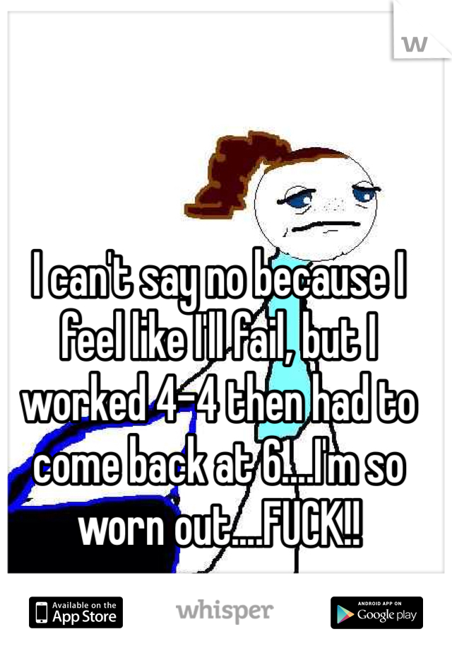 I can't say no because I feel like I'll fail, but I worked 4-4 then had to come back at 6....I'm so worn out....FUCK!!