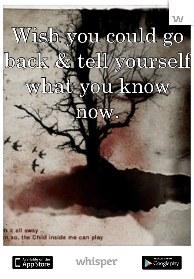 Wish you could go back & tell yourself what you know now.