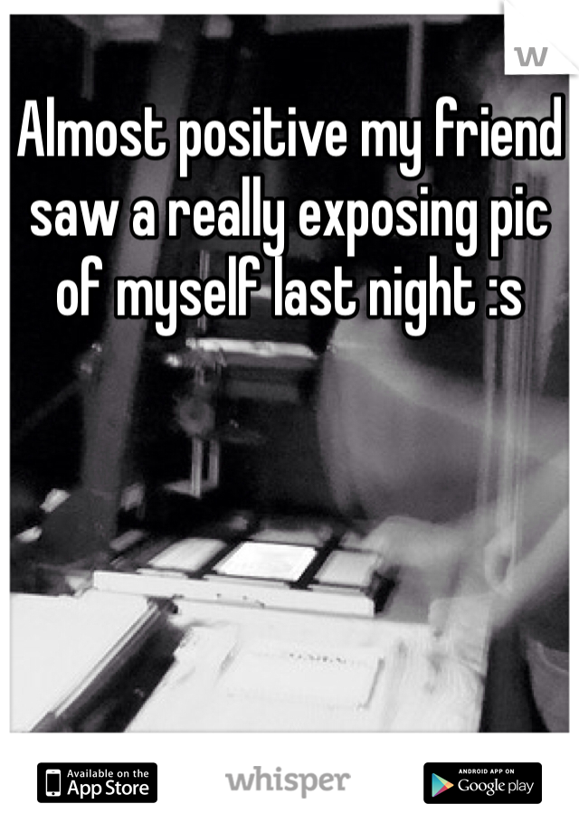 Almost positive my friend saw a really exposing pic of myself last night :s