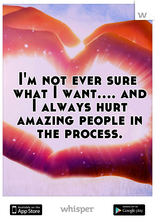 I'm not ever sure what I want.... and I always hurt amazing people in the process.