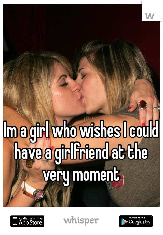 Im a girl who wishes I could have a girlfriend at the very moment