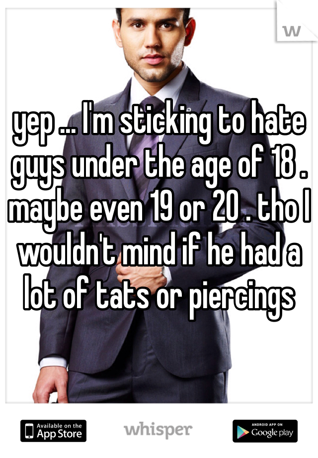yep ... I'm sticking to hate guys under the age of 18 . maybe even 19 or 20 . tho I wouldn't mind if he had a lot of tats or piercings
