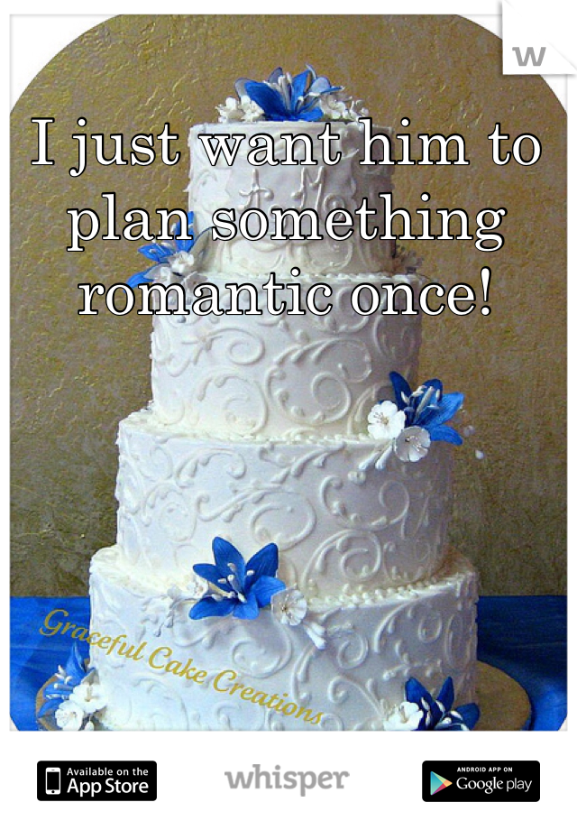 I just want him to plan something romantic once!