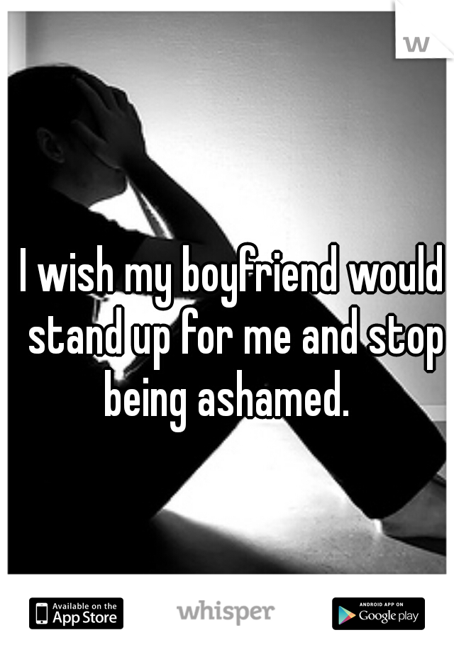 I wish my boyfriend would stand up for me and stop being ashamed.