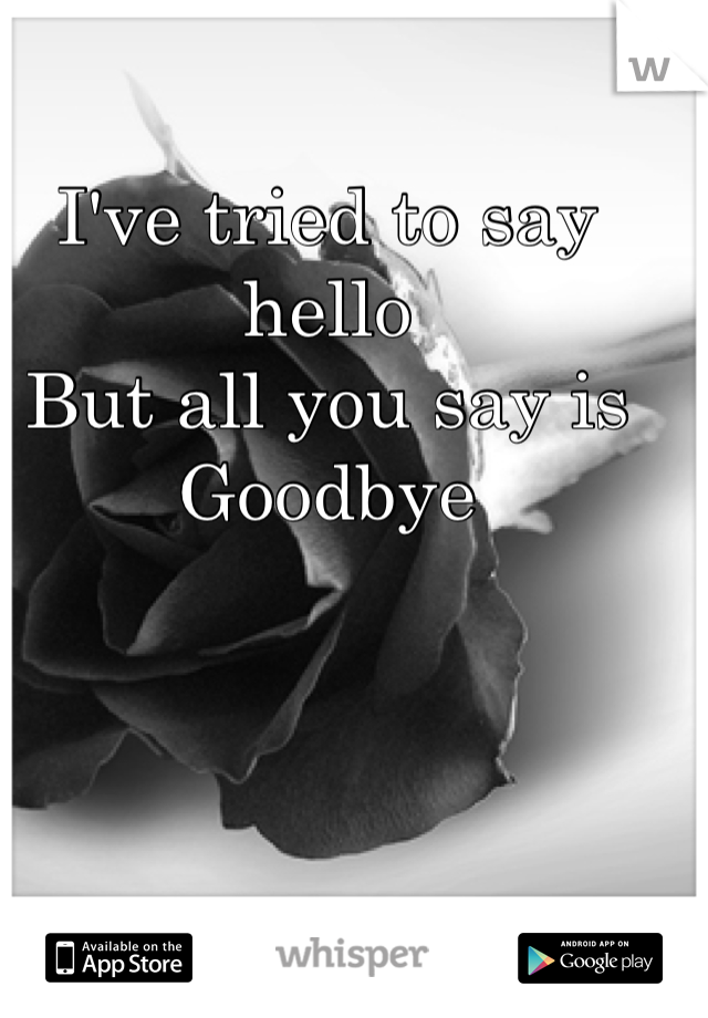 I've tried to say hello  But all you say is  Goodbye