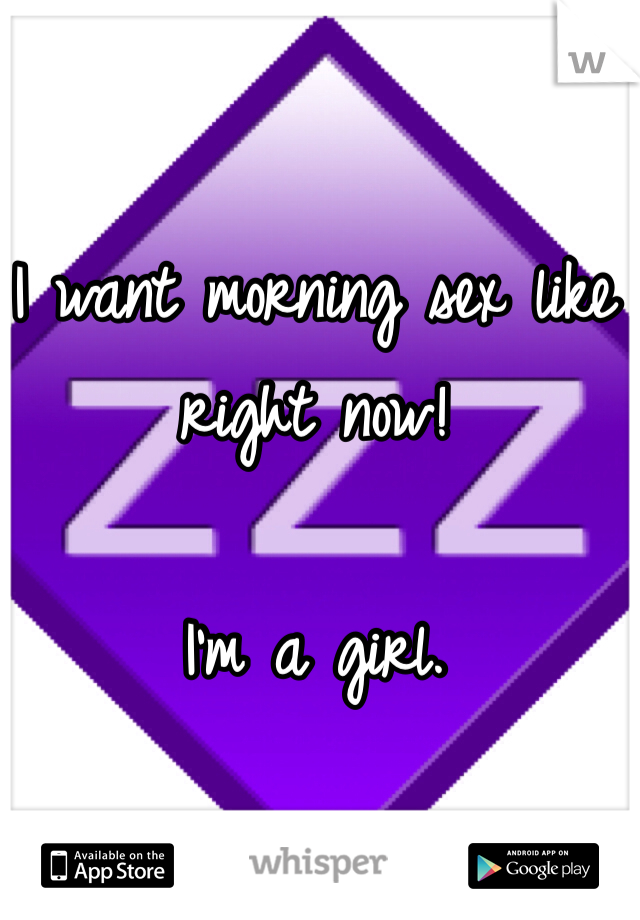 I want morning sex like right now!  I'm a girl.