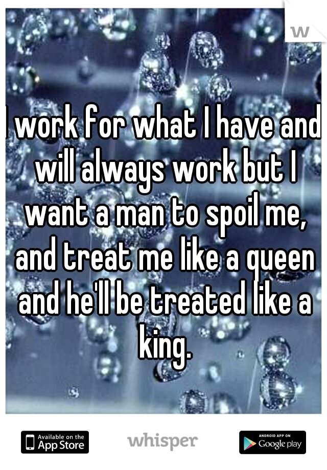I work for what I have and will always work but I want a man to spoil me, and treat me like a queen and he'll be treated like a king.