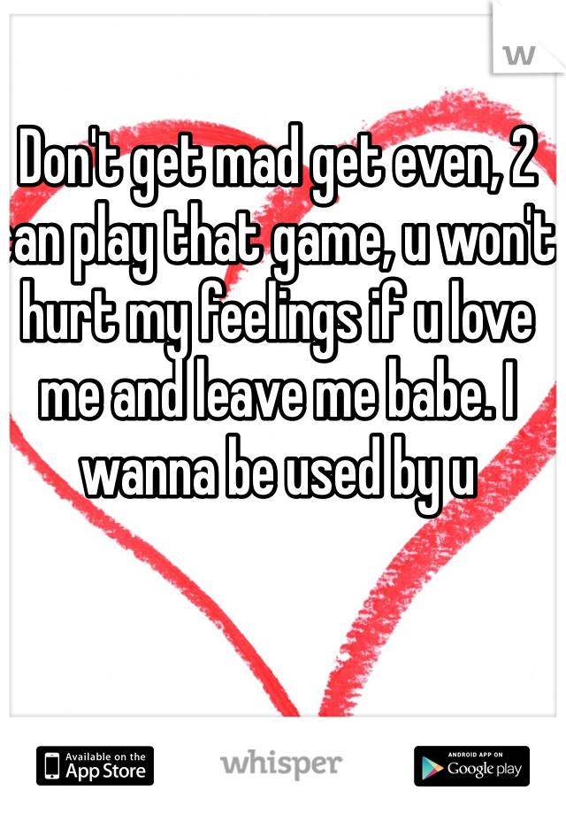 Don't get mad get even, 2 can play that game, u won't hurt my feelings if u love me and leave me babe. I wanna be used by u