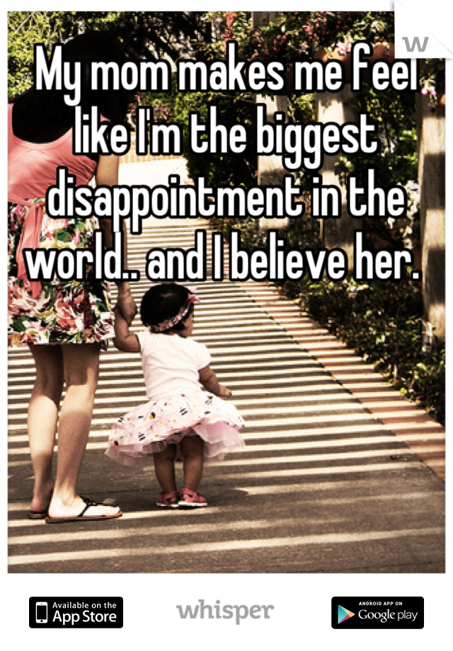 My mom makes me feel like I'm the biggest disappointment in the world.. and I believe her.