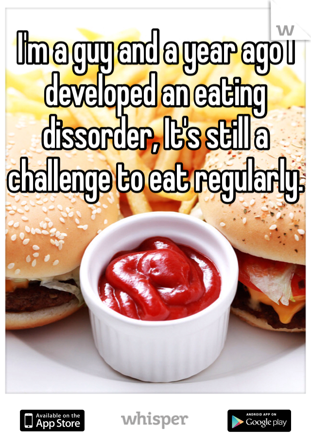 I'm a guy and a year ago I developed an eating dissorder, It's still a challenge to eat regularly.
