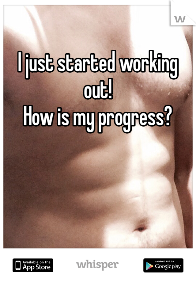 I just started working out!  How is my progress?