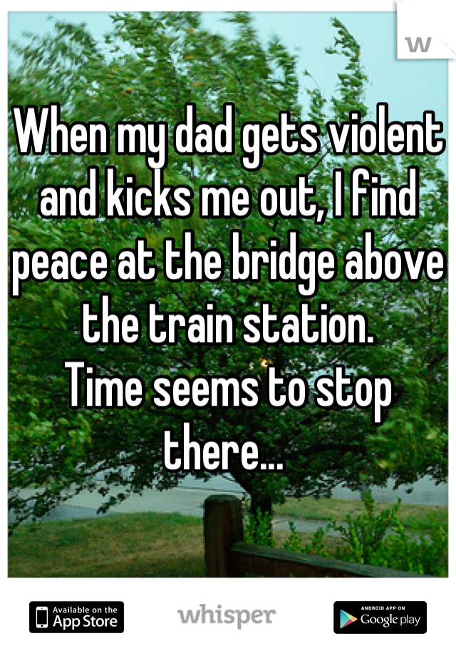 When my dad gets violent and kicks me out, I find peace at the bridge above the train station.  Time seems to stop there...