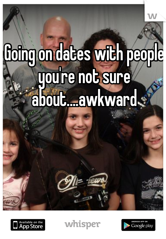 Going on dates with people you're not sure about....awkward