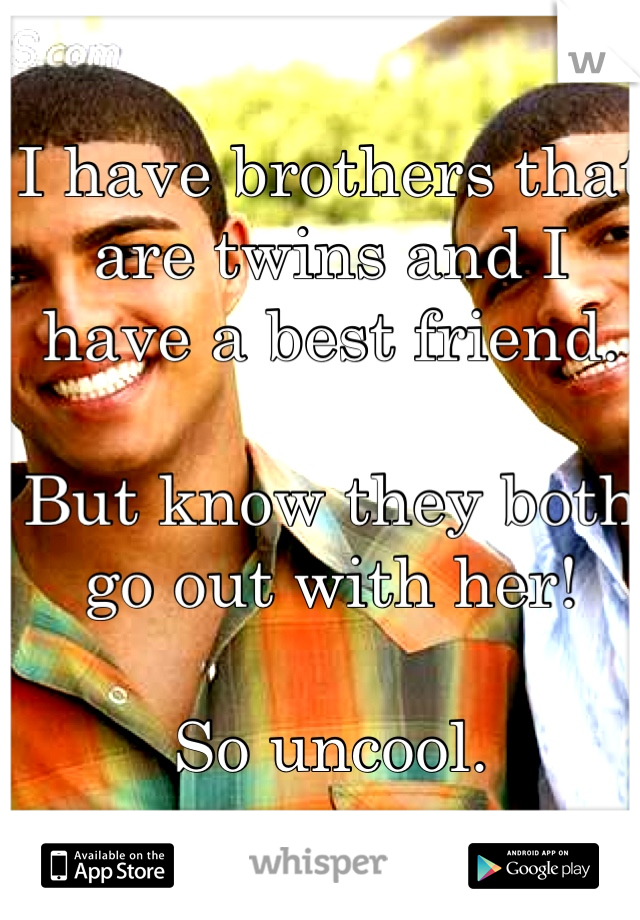 I have brothers that are twins and I have a best friend.  But know they both go out with her!   So uncool.