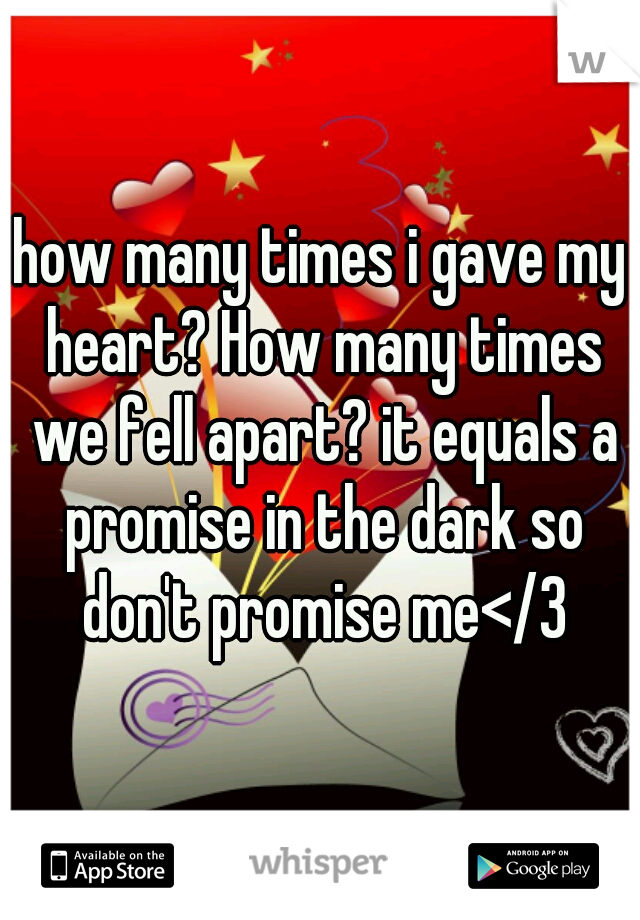 how many times i gave my heart? How many times we fell apart? it equals a promise in the dark so don't promise me</3