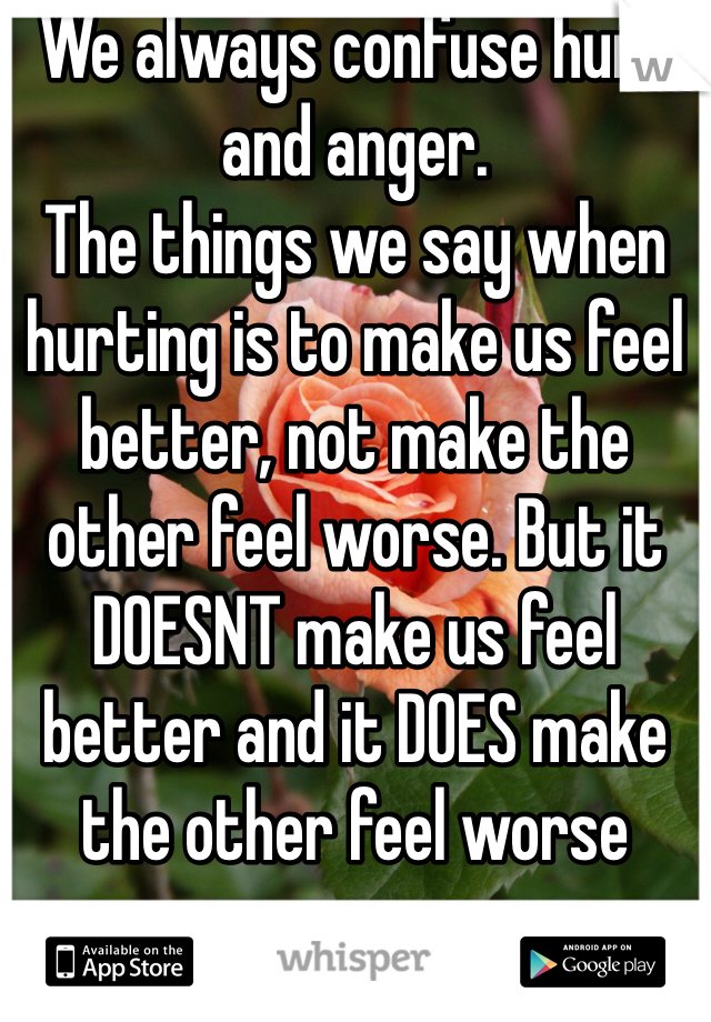 We always confuse hurt and anger. The things we say when hurting is to make us feel better, not make the other feel worse. But it DOESNT make us feel better and it DOES make the other feel worse