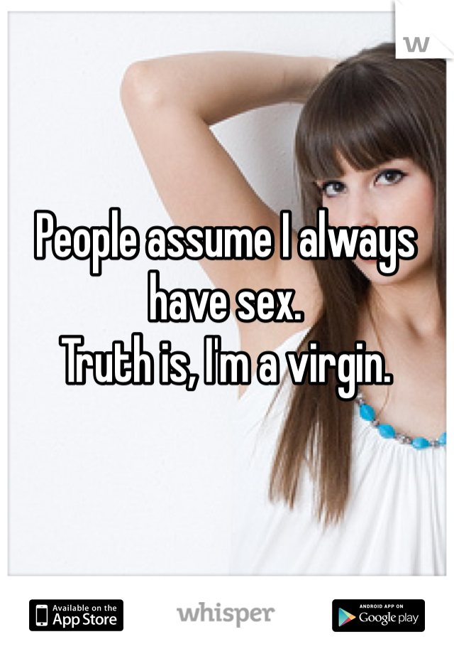 People assume I always have sex. Truth is, I'm a virgin.