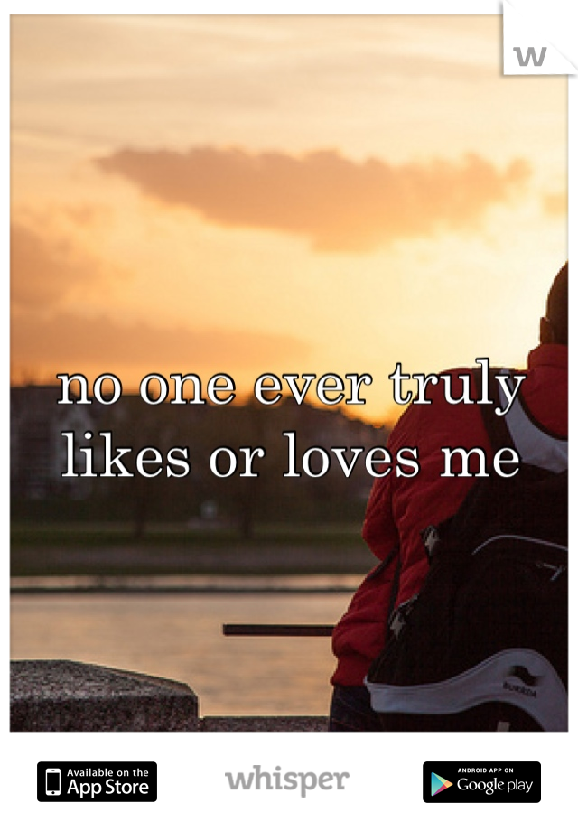 no one ever truly likes or loves me