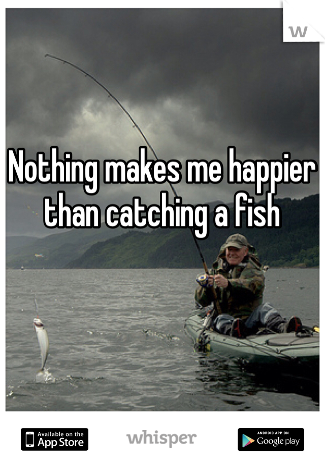 Nothing makes me happier than catching a fish