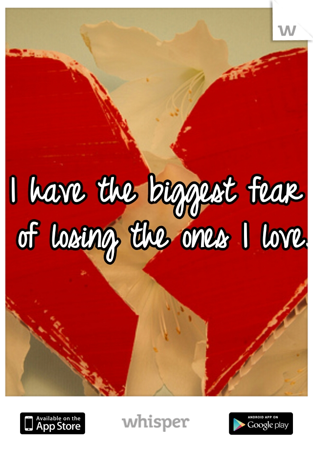I have the biggest fear of losing the ones I love.