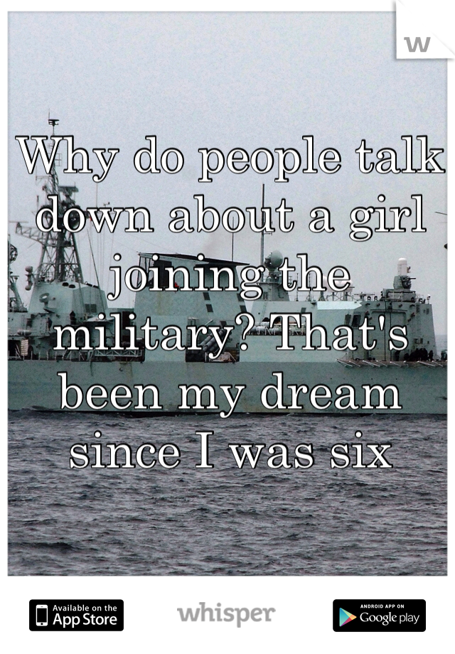 Why do people talk down about a girl joining the military? That's been my dream since I was six