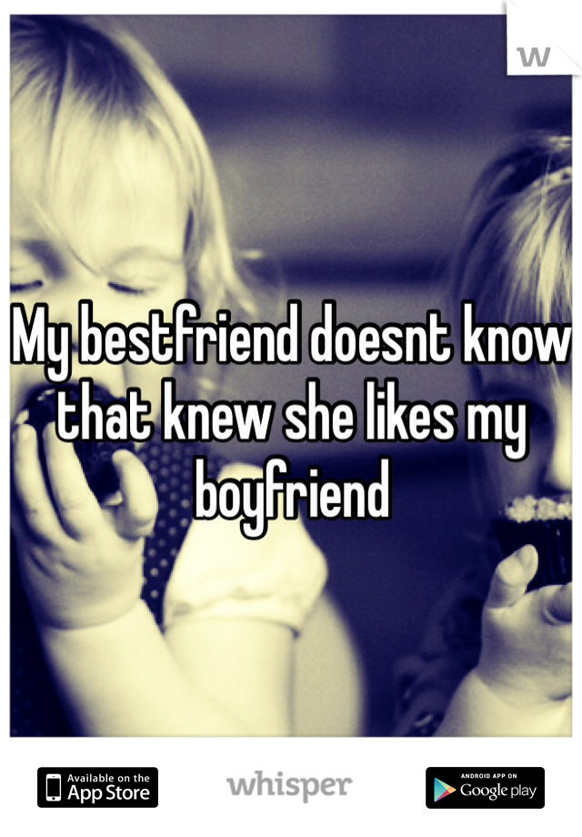 My bestfriend doesnt know that knew she likes my boyfriend