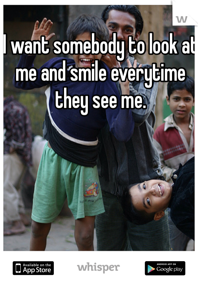 I want somebody to look at me and smile everytime they see me.