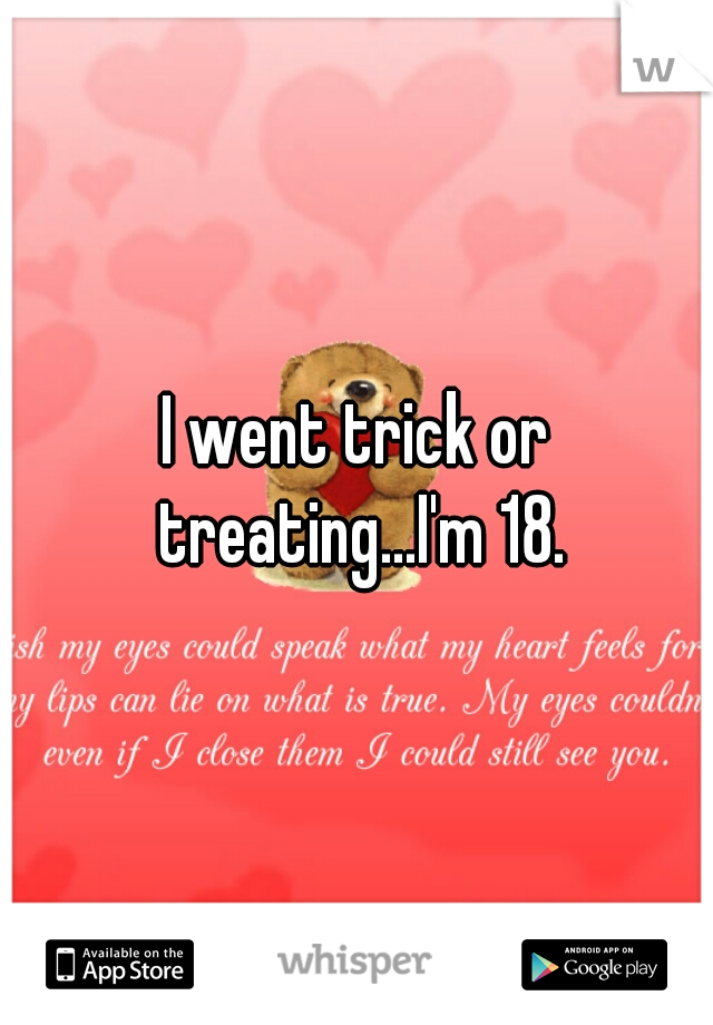 I went trick or treating...I'm 18.