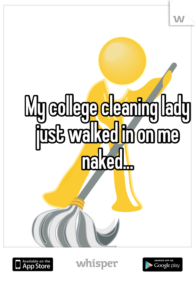 My college cleaning lady just walked in on me naked...
