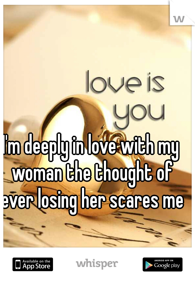 I'm deeply in love with my woman the thought of ever losing her scares me