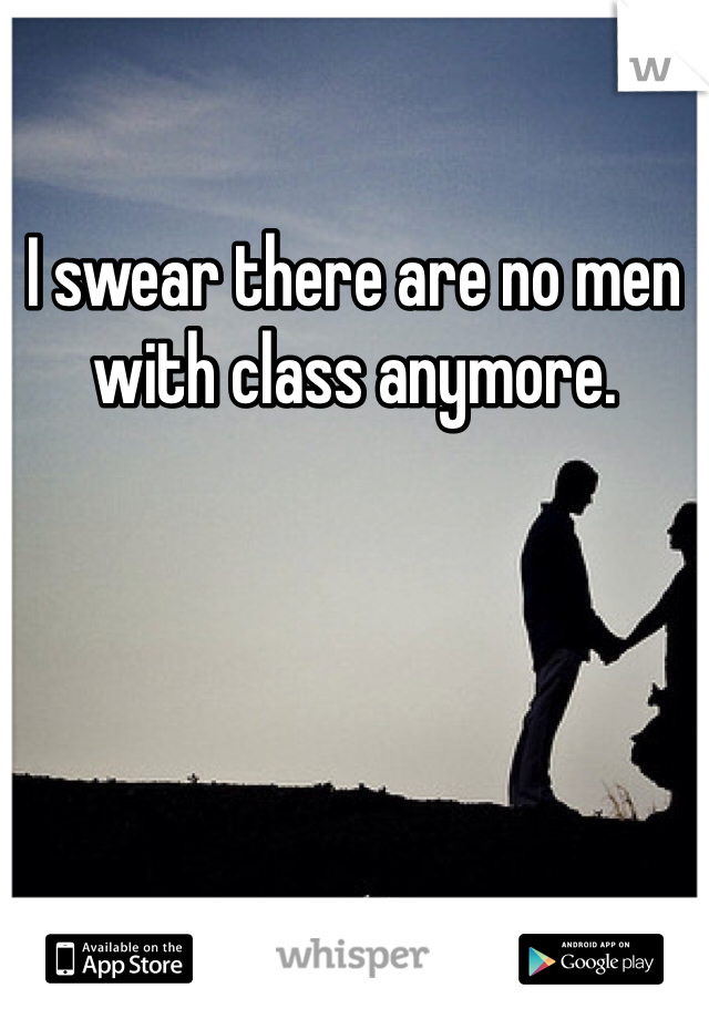 I swear there are no men with class anymore.