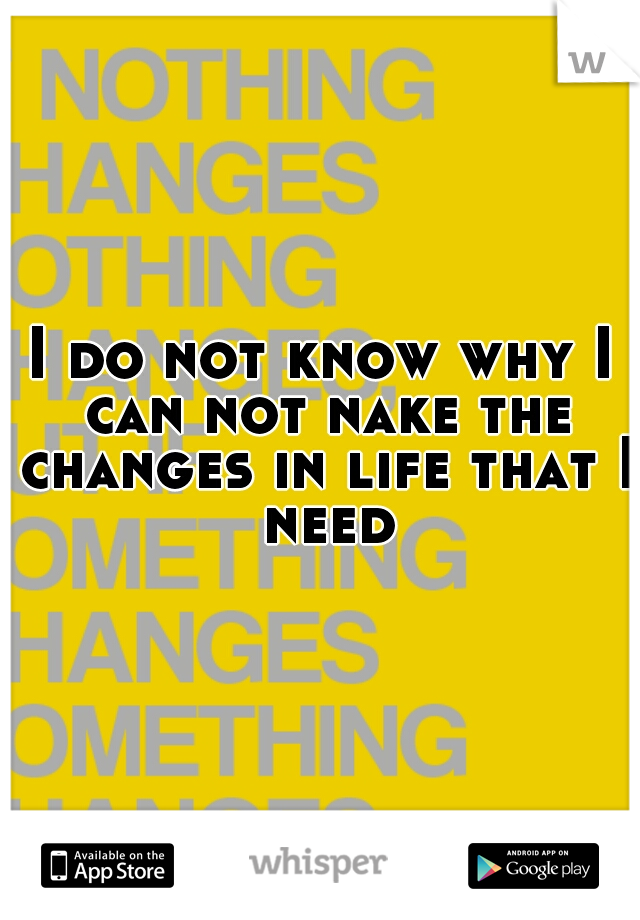 I do not know why I can not nake the changes in life that I need