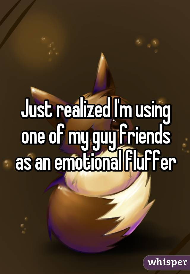 Just realized I'm using one of my guy friends as an emotional fluffer