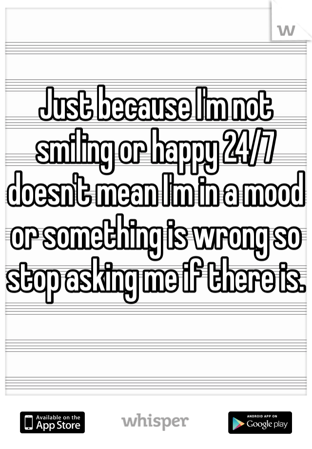 Just because I'm not smiling or happy 24/7 doesn't mean I'm in a mood or something is wrong so stop asking me if there is.