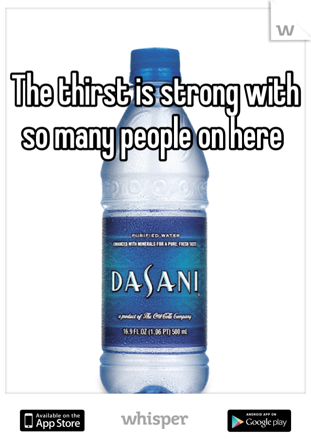 The thirst is strong with so many people on here