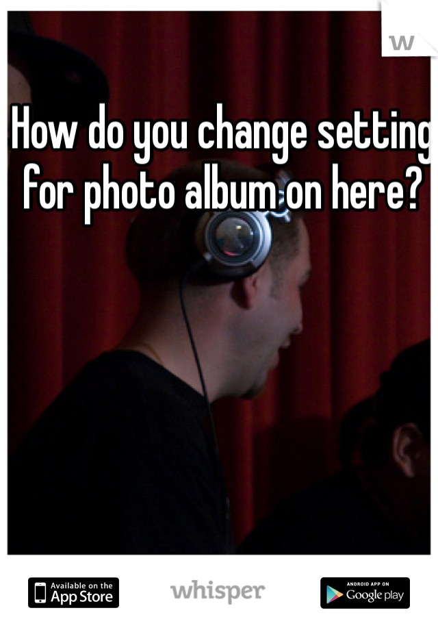 How do you change setting for photo album on here?