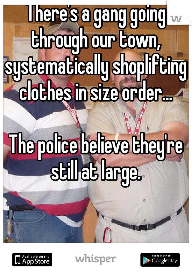 There's a gang going through our town, systematically shoplifting clothes in size order...  The police believe they're still at large.