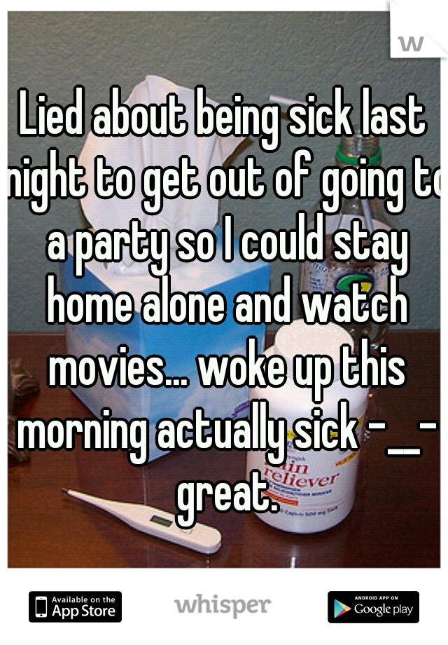 Lied about being sick last night to get out of going to a party so I could stay home alone and watch movies... woke up this morning actually sick -__- great.