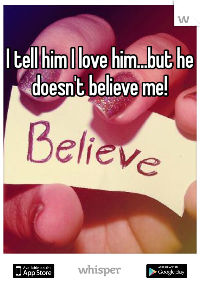 I tell him I love him...but he doesn't believe me!