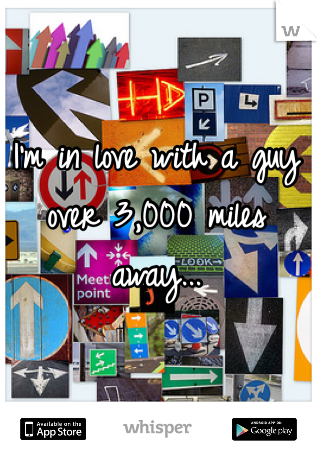 I'm in love with a guy over 3,000 miles away...