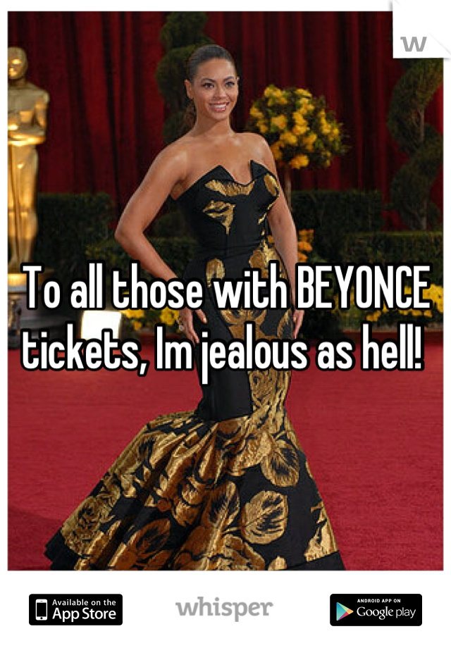 To all those with BEYONCE tickets, Im jealous as hell!